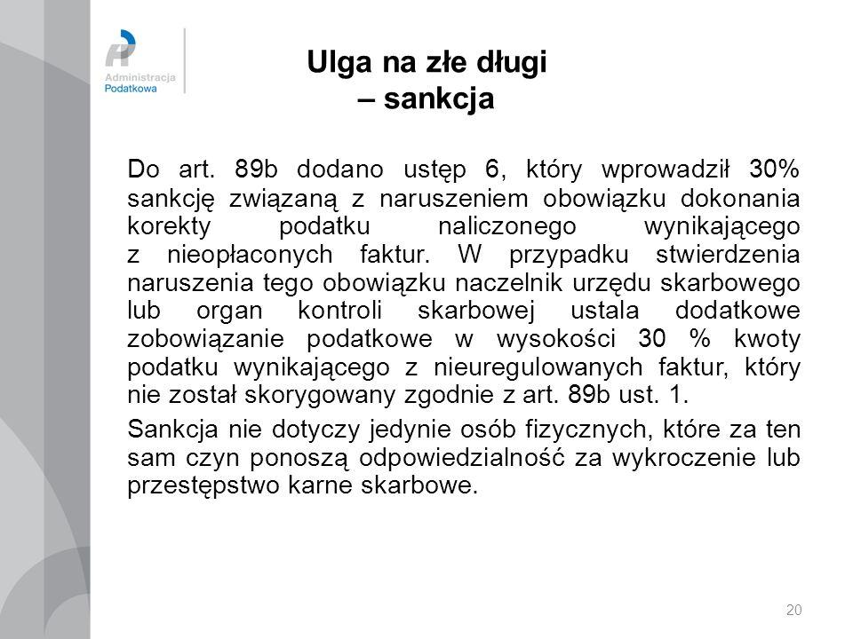 20 Ulga na złe długi – sankcja Do art. 89b dodano ustęp 6, który wprowadził 30% sankcję związaną z naruszeniem obowiązku dokonania korekty podatku nal