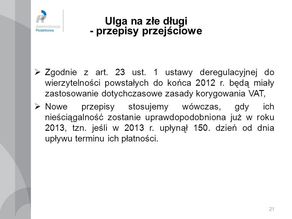 21 Ulga na złe długi - przepisy przejściowe Zgodnie z art. 23 ust. 1 ustawy deregulacyjnej do wierzytelności powstałych do końca 2012 r. będą miały za