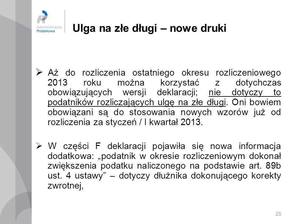 25 Ulga na złe długi – nowe druki Aż do rozliczenia ostatniego okresu rozliczeniowego 2013 roku można korzystać z dotychczas obowiązujących wersji dek
