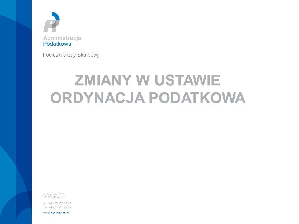 ZMIANY W USTAWIE ORDYNACJA PODATKOWA ul. Młynowa 21A 15-404 Białystok tel.: +48 85 878 87 03 fax :+48 85 878 87 02 www.pus.biaman.pll Podlaski Urząd S