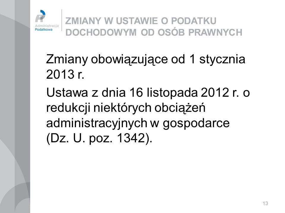 13 ZMIANY W USTAWIE O PODATKU DOCHODOWYM OD OSÓB PRAWNYCH Zmiany obowiązujące od 1 stycznia 2013 r. Ustawa z dnia 16 listopada 2012 r. o redukcji niek