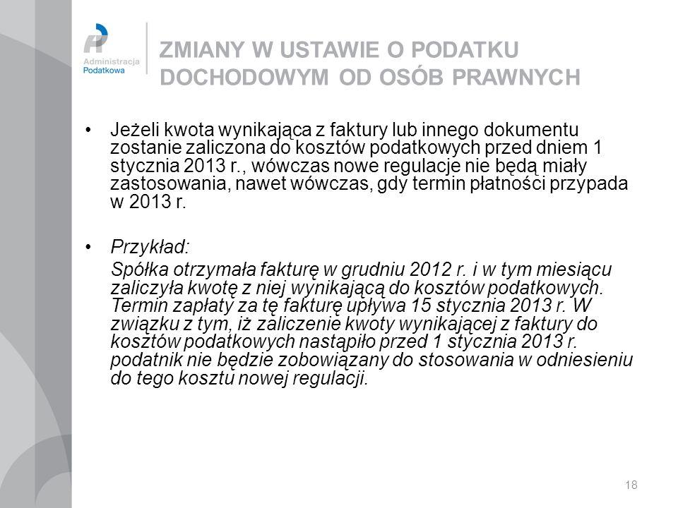 18 ZMIANY W USTAWIE O PODATKU DOCHODOWYM OD OSÓB PRAWNYCH Jeżeli kwota wynikająca z faktury lub innego dokumentu zostanie zaliczona do kosztów podatkowych przed dniem 1 stycznia 2013 r., wówczas nowe regulacje nie będą miały zastosowania, nawet wówczas, gdy termin płatności przypada w 2013 r.
