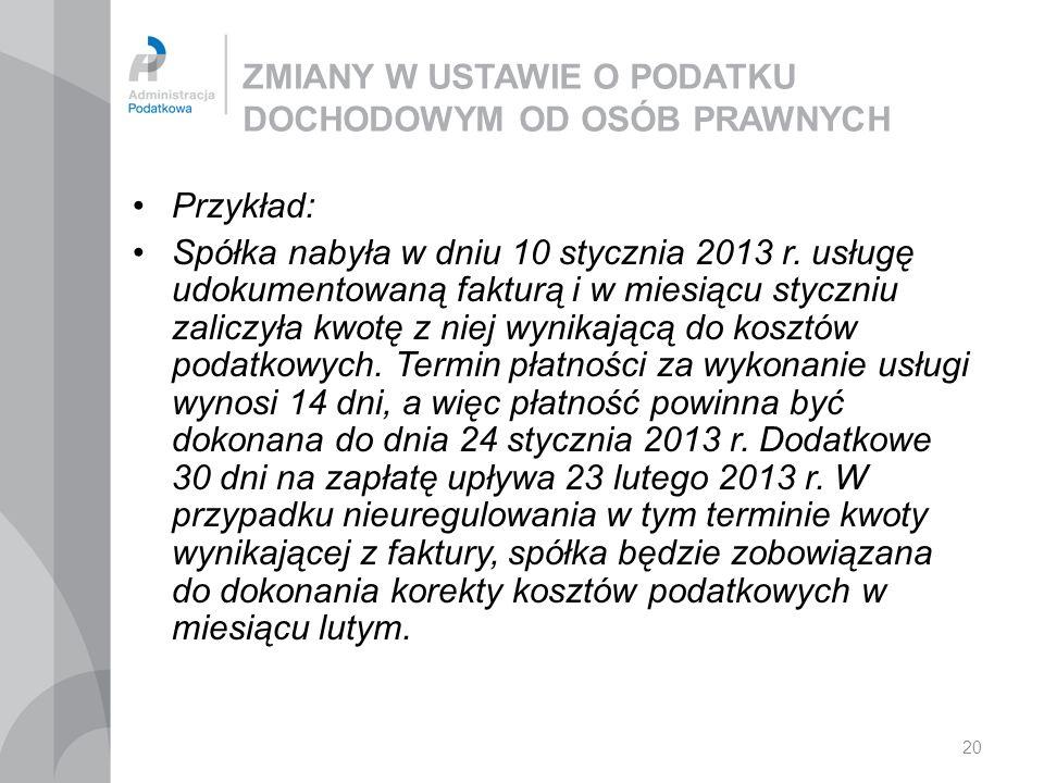 20 ZMIANY W USTAWIE O PODATKU DOCHODOWYM OD OSÓB PRAWNYCH Przykład: Spółka nabyła w dniu 10 stycznia 2013 r. usługę udokumentowaną fakturą i w miesiąc