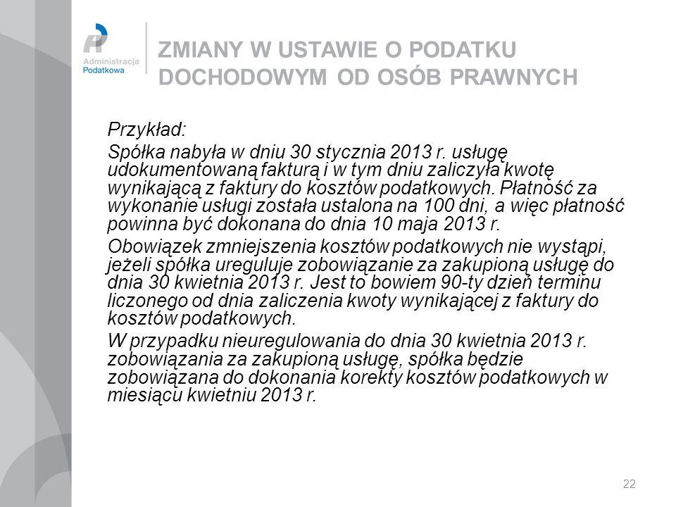 22 ZMIANY W USTAWIE O PODATKU DOCHODOWYM OD OSÓB PRAWNYCH Przykład: Spółka nabyła w dniu 30 stycznia 2013 r. usługę udokumentowaną fakturą i w tym dni