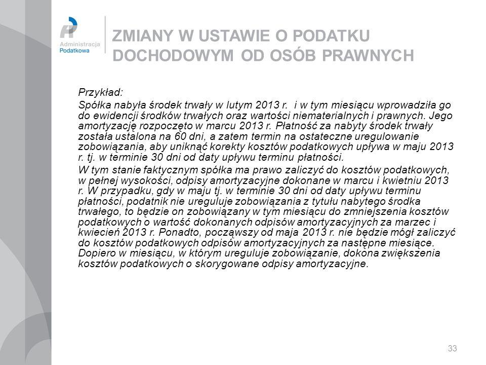 33 ZMIANY W USTAWIE O PODATKU DOCHODOWYM OD OSÓB PRAWNYCH Przykład: Spółka nabyła środek trwały w lutym 2013 r.