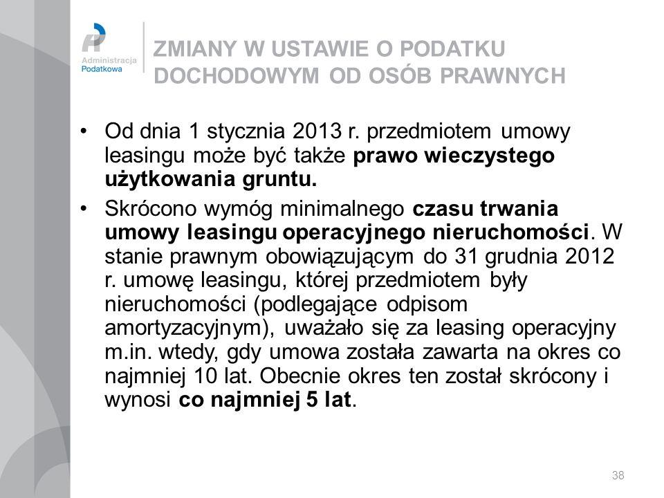 38 ZMIANY W USTAWIE O PODATKU DOCHODOWYM OD OSÓB PRAWNYCH Od dnia 1 stycznia 2013 r. przedmiotem umowy leasingu może być także prawo wieczystego użytk