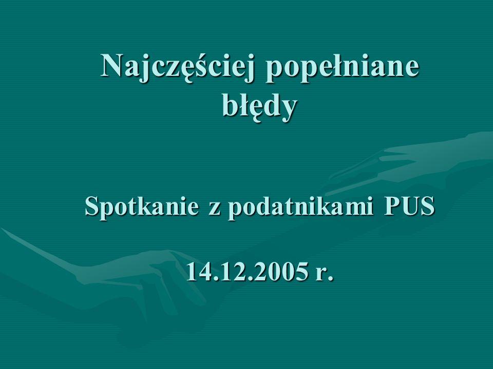Najczęściej popełniane błędy Spotkanie z podatnikami PUS 14.12.2005 r.