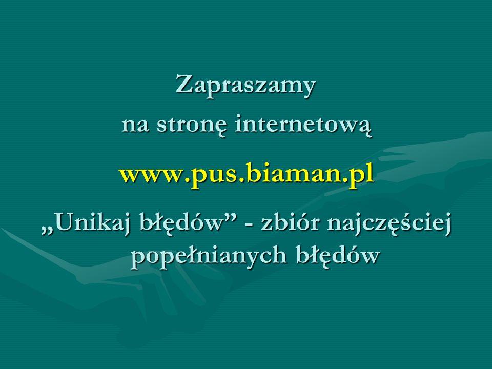 Zapraszamy na stronę internetową www.pus.biaman.pl Unikaj błędów - zbiór najczęściej popełnianych błędów
