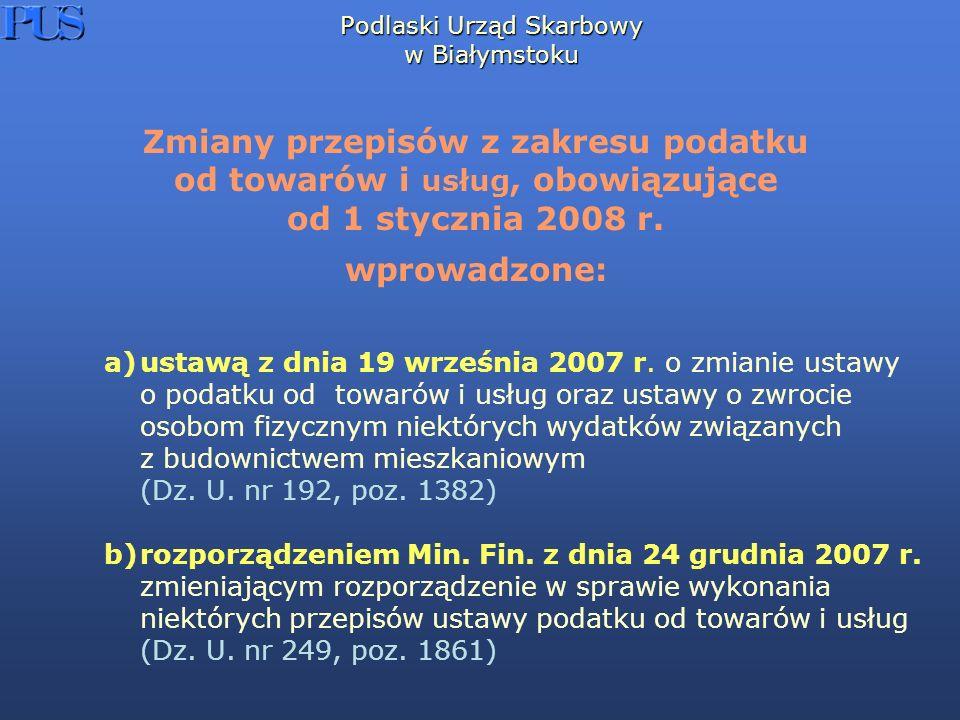 Podlaski Urząd Skarbowy w Białymstoku a)ustawą z dnia 19 września 2007 r. o zmianie ustawy o podatku od towarów i usług oraz ustawy o zwrocie osobom f