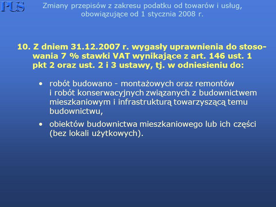 Zmiany przepisów z zakresu podatku od towarów i usług, obowiązujące od 1 stycznia 2008 r. 10. Z dniem 31.12.2007 r. wygasły uprawnienia do stoso- wani