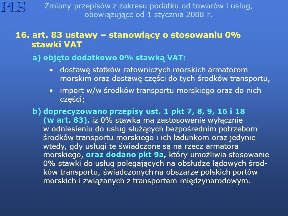 Zmiany przepisów z zakresu podatku od towarów i usług, obowiązujące od 1 stycznia 2008 r. 16. art. 83 ustawy – stanowiący o stosowaniu 0% stawki VAT a