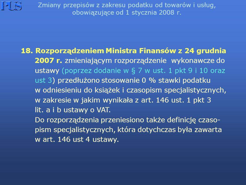 Zmiany przepisów z zakresu podatku od towarów i usług, obowiązujące od 1 stycznia 2008 r. 18. Rozporządzeniem Ministra Finansów z 24 grudnia 2007 r. z