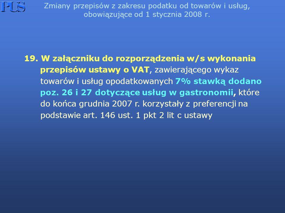 Zmiany przepisów z zakresu podatku od towarów i usług, obowiązujące od 1 stycznia 2008 r. 19. W załączniku do rozporządzenia w/s wykonania przepisów u