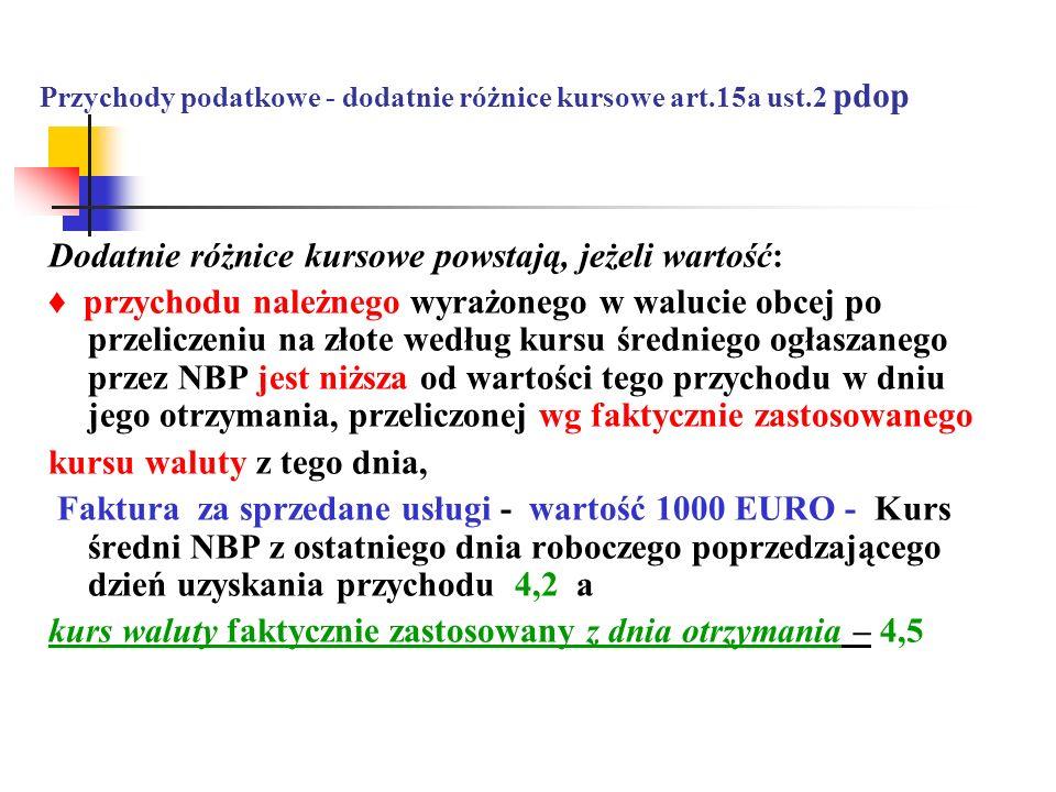Przychody podatkowe - dodatnie różnice kursowe art.15a ust.2 pdop Dodatnie różnice kursowe powstają, jeżeli wartość: przychodu należnego wyrażonego w