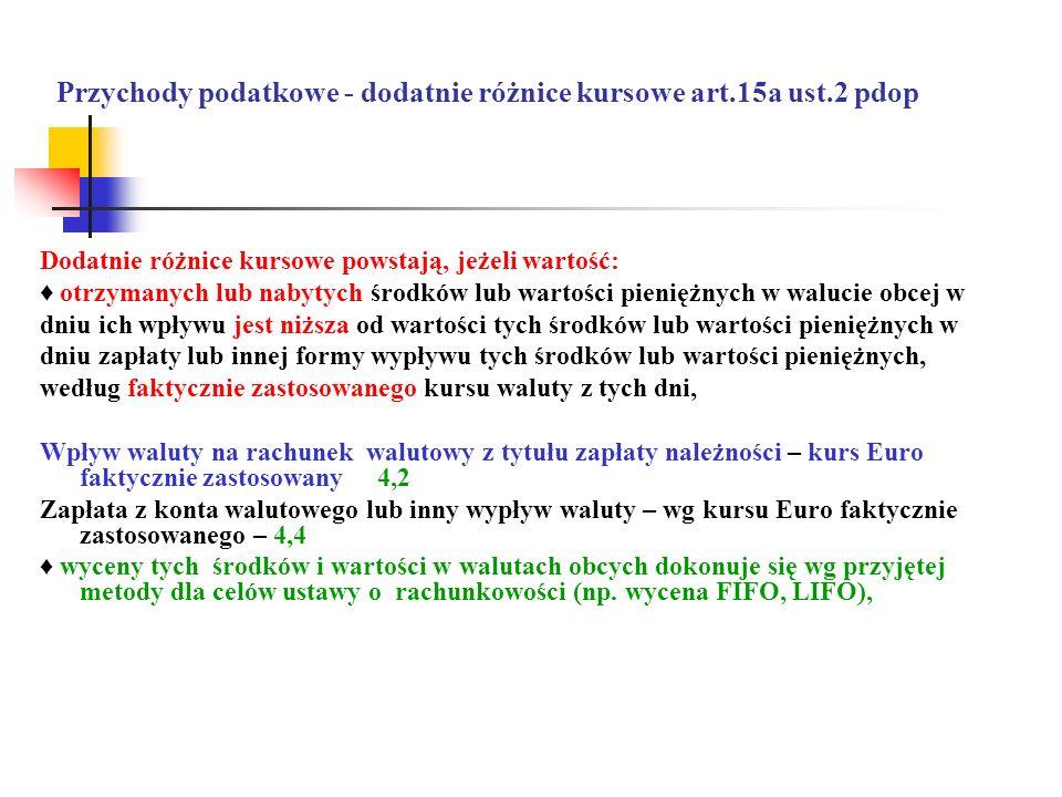 Przychody podatkowe - dodatnie różnice kursowe art.15a ust.2 pdop Dodatnie różnice kursowe powstają, jeżeli wartość: otrzymanych lub nabytych środków