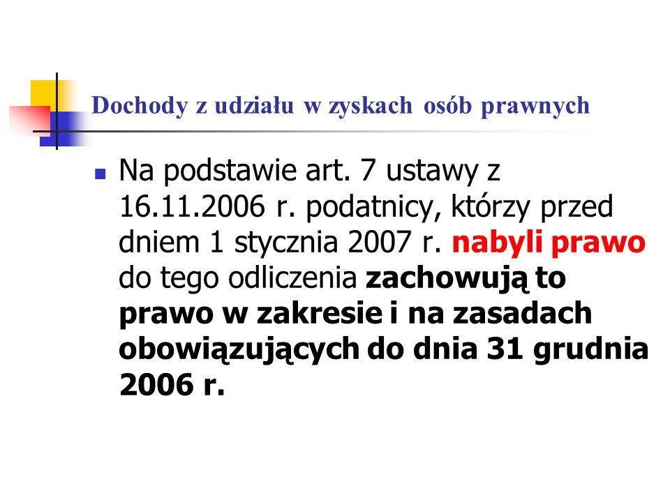 Dochody z udziału w zyskach osób prawnych Na podstawie art. 7 ustawy z 16.11.2006 r. podatnicy, którzy przed dniem 1 stycznia 2007 r. nabyli prawo do