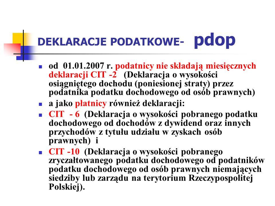 DEKLARACJE PODATKOWE- pdop od 01.01.2007 r. podatnicy nie składają miesięcznych deklaracji CIT -2 (Deklaracja o wysokości osiągniętego dochodu (ponies