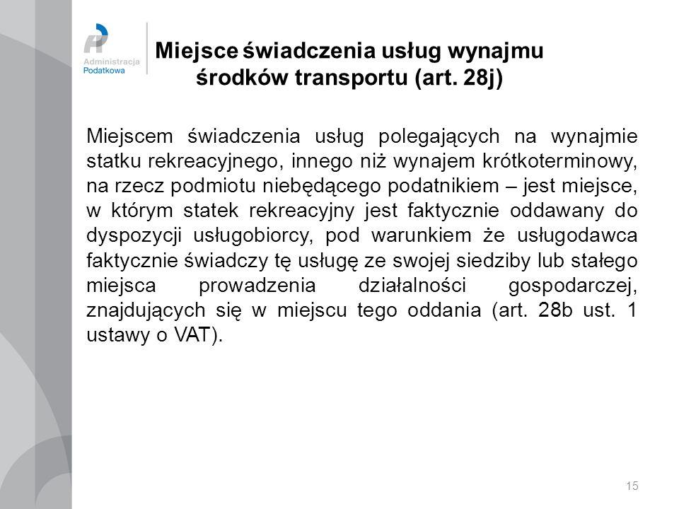 15 Miejsce świadczenia usług wynajmu środków transportu (art. 28j) Miejscem świadczenia usług polegających na wynajmie statku rekreacyjnego, innego ni