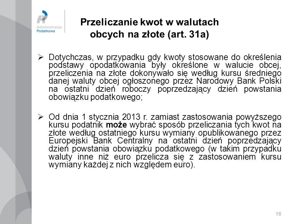 16 Przeliczanie kwot w walutach obcych na złote (art. 31a) Dotychczas, w przypadku gdy kwoty stosowane do określenia podstawy opodatkowania były okreś