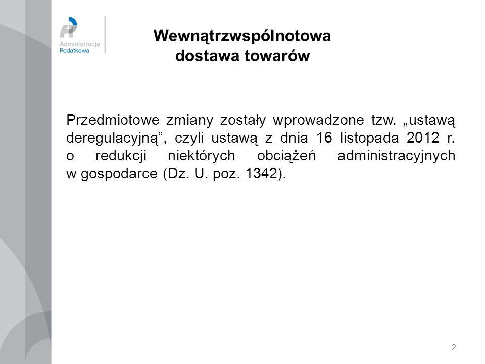 2 Wewnątrzwspólnotowa dostawa towarów Przedmiotowe zmiany zostały wprowadzone tzw. ustawą deregulacyjną, czyli ustawą z dnia 16 listopada 2012 r. o re