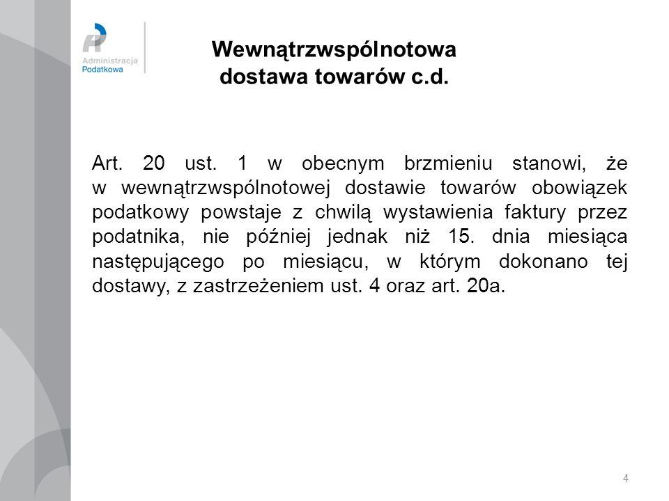 4 Wewnątrzwspólnotowa dostawa towarów c.d. Art. 20 ust. 1 w obecnym brzmieniu stanowi, że w wewnątrzwspólnotowej dostawie towarów obowiązek podatkowy