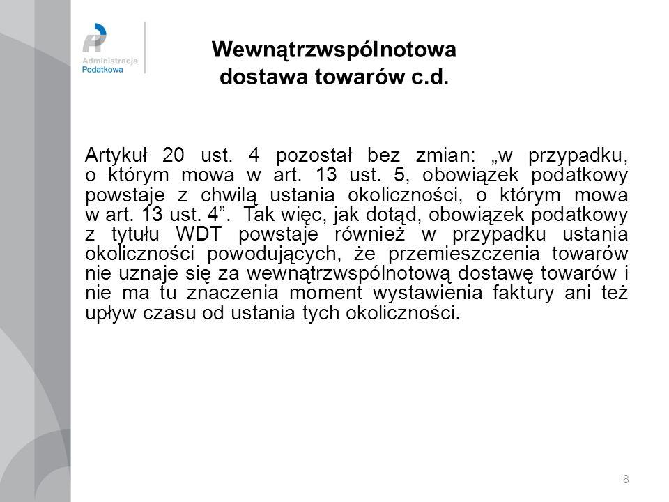 8 Wewnątrzwspólnotowa dostawa towarów c.d. Artykuł 20 ust. 4 pozostał bez zmian: w przypadku, o którym mowa w art. 13 ust. 5, obowiązek podatkowy pows