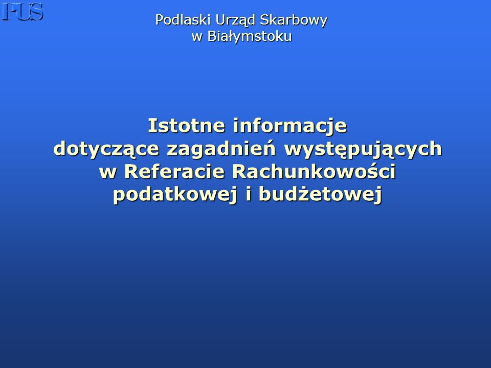 Podlaski Urząd Skarbowy w Białymstoku Istotne informacje dotyczące zagadnień występujących w Referacie Rachunkowości podatkowej i budżetowej