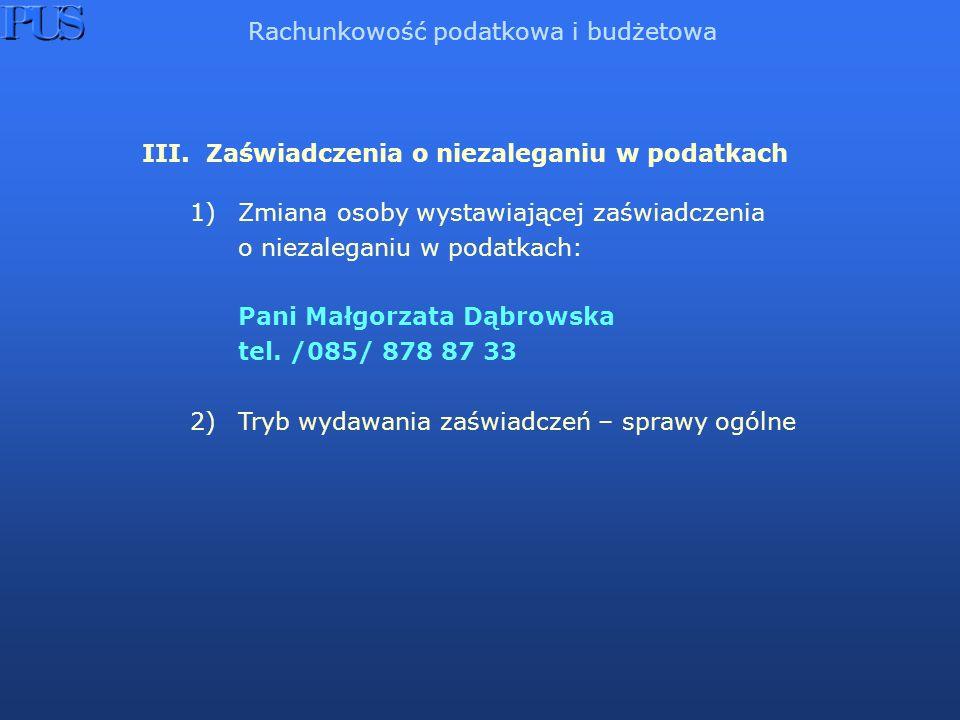 III. Zaświadczenia o niezaleganiu w podatkach 1)Zmiana osoby wystawiającej zaświadczenia o niezaleganiu w podatkach: Pani Małgorzata Dąbrowska tel. /0
