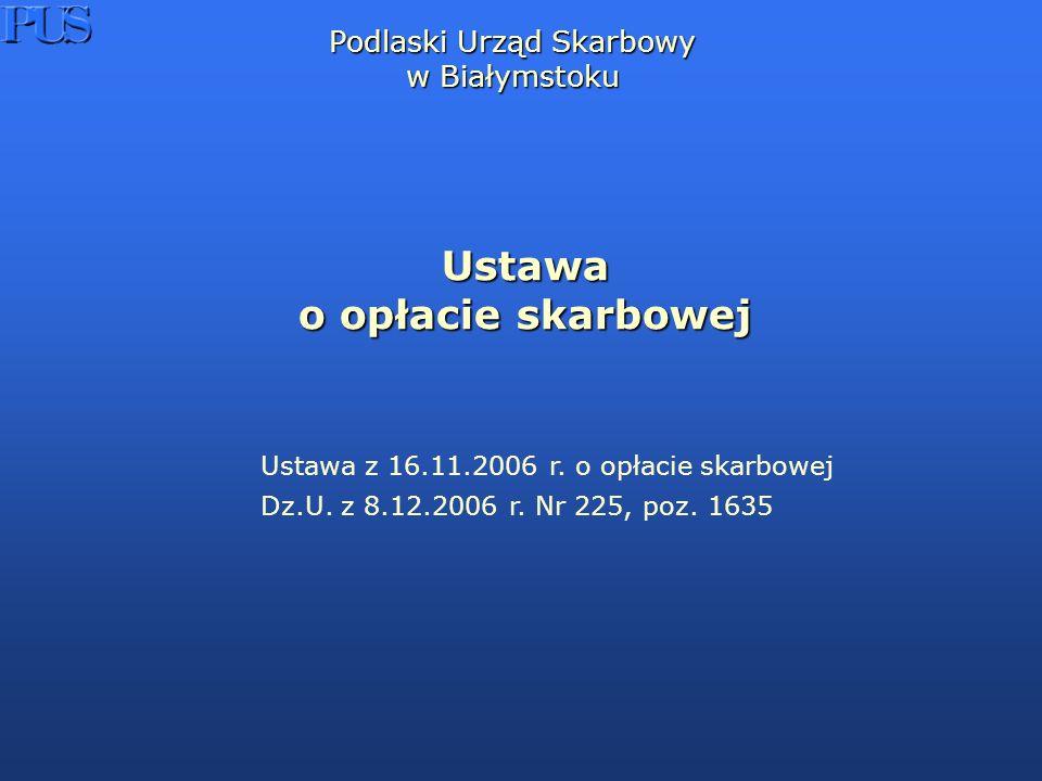 Podlaski Urząd Skarbowy w Białymstoku Ustawa o opłacie skarbowej Ustawa z 16.11.2006 r.