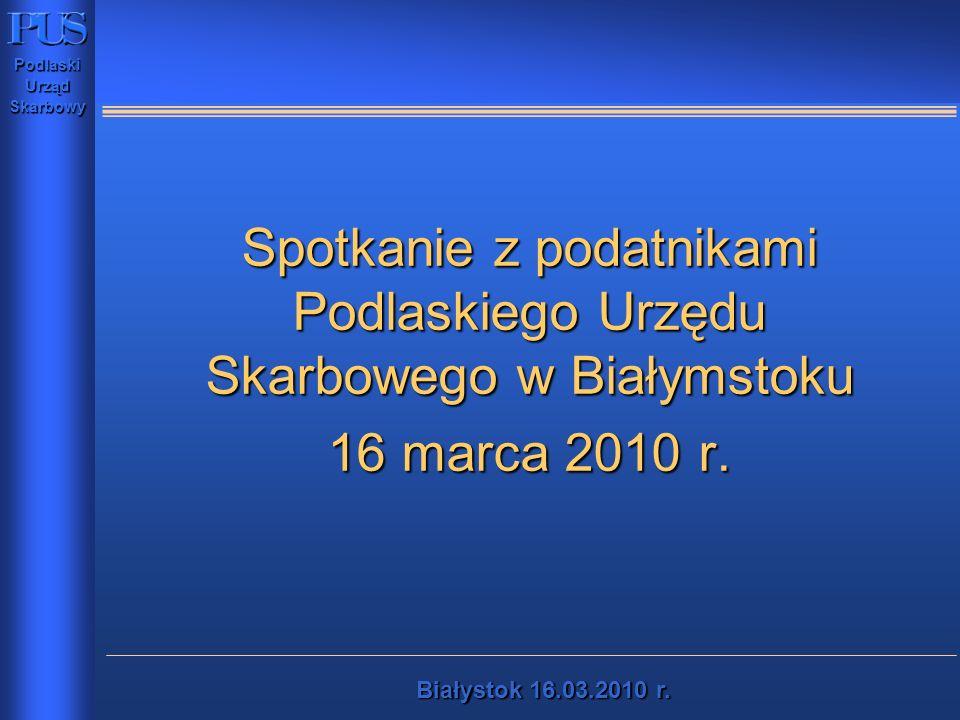 PodlaskiUrządSkarbowy Białystok16.03.2010 r. Białystok 16.03.2010 r. Spotkanie z podatnikami Podlaskiego Urzędu Skarbowego w Białymstoku 16 marca 2010