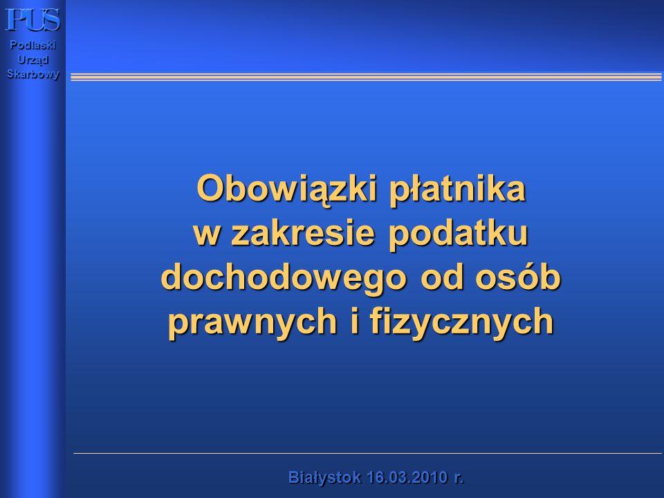 PodlaskiUrządSkarbowy Białystok16.03.2010 r. Białystok 16.03.2010 r. Obowiązki płatnika w zakresie podatku dochodowego od osób prawnych i fizycznych