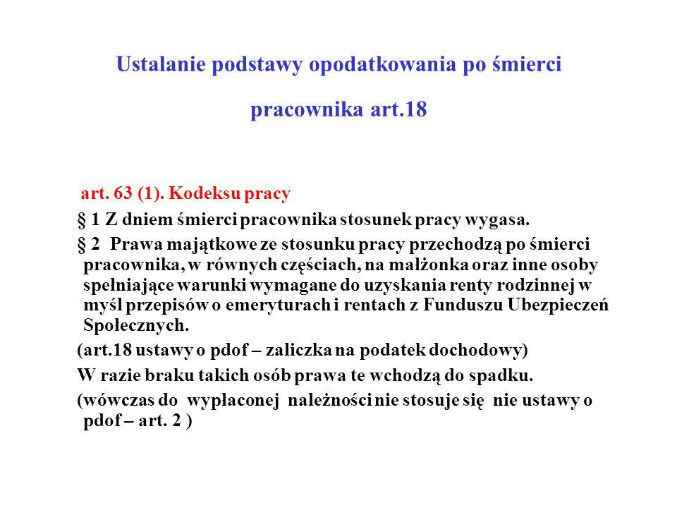 Ustalanie podstawy opodatkowania po śmierci pracownika art.18 art. 63 (1). Kodeksu pracy § 1 Z dniem śmierci pracownika stosunek pracy wygasa. § 2 Pra