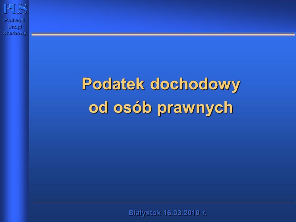 PodlaskiUrządSkarbowy Białystok16.03.2010 r. Białystok 16.03.2010 r. Podatek dochodowy od osób prawnych