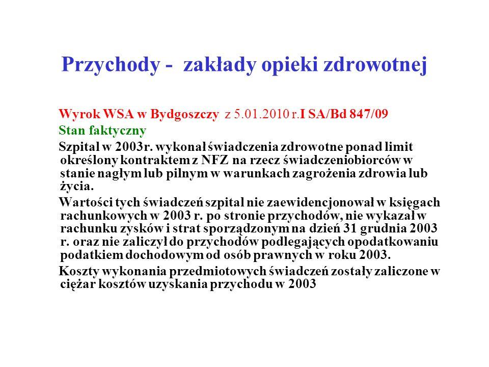 Przychody - zakłady opieki zdrowotnej Wyrok WSA w Bydgoszczy z 5.01.2010 r.I SA/Bd 847/09 Stan faktyczny Szpital w 2003r. wykonał świadczenia zdrowotn