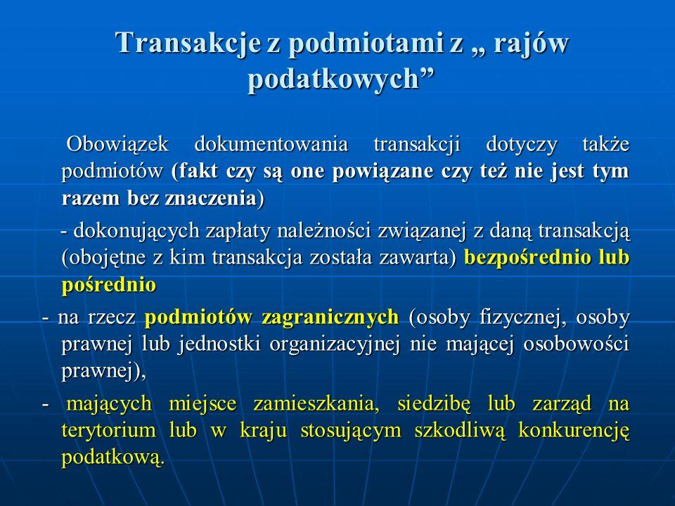Transakcje z podmiotami z rajów podatkowych Obowiązek dokumentowania transakcji dotyczy także podmiotów (fakt czy są one powiązane czy też nie jest tym razem bez znaczenia) Obowiązek dokumentowania transakcji dotyczy także podmiotów (fakt czy są one powiązane czy też nie jest tym razem bez znaczenia) - dokonujących zapłaty należności związanej z daną transakcją (obojętne z kim transakcja została zawarta) bezpośrednio lub pośrednio - dokonujących zapłaty należności związanej z daną transakcją (obojętne z kim transakcja została zawarta) bezpośrednio lub pośrednio - na rzecz podmiotów zagranicznych (osoby fizycznej, osoby prawnej lub jednostki organizacyjnej nie mającej osobowości prawnej), - na rzecz podmiotów zagranicznych (osoby fizycznej, osoby prawnej lub jednostki organizacyjnej nie mającej osobowości prawnej), - mających miejsce zamieszkania, siedzibę lub zarząd na terytorium lub w kraju stosującym szkodliwą konkurencję podatkową.