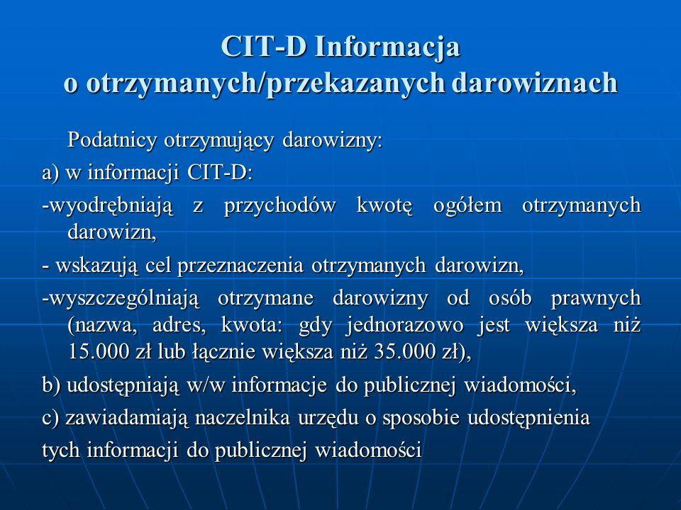 CIT-D Informacja o otrzymanych/przekazanych darowiznach Podatnicy otrzymujący darowizny: a) w informacji CIT-D: -wyodrębniają z przychodów kwotę ogółem otrzymanych darowizn, - wskazują cel przeznaczenia otrzymanych darowizn, -wyszczególniają otrzymane darowizny od osób prawnych (nazwa, adres, kwota: gdy jednorazowo jest większa niż 15.000 zł lub łącznie większa niż 35.000 zł), b) udostępniają w/w informacje do publicznej wiadomości, c) zawiadamiają naczelnika urzędu o sposobie udostępnienia tych informacji do publicznej wiadomości