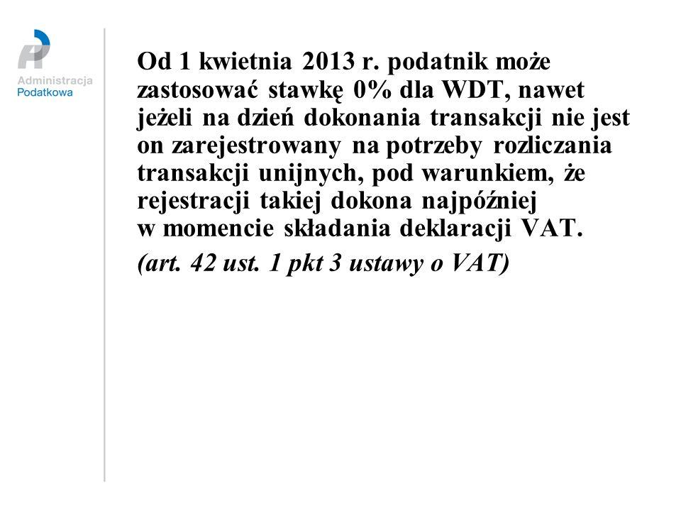 Od 1 kwietnia 2013 r. podatnik może zastosować stawkę 0% dla WDT, nawet jeżeli na dzień dokonania transakcji nie jest on zarejestrowany na potrzeby ro