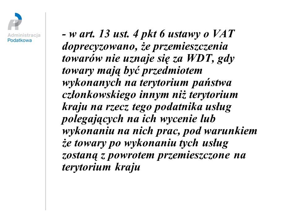 - w art. 13 ust. 4 pkt 6 ustawy o VAT doprecyzowano, że przemieszczenia towarów nie uznaje się za WDT, gdy towary mają być przedmiotem wykonanych na t