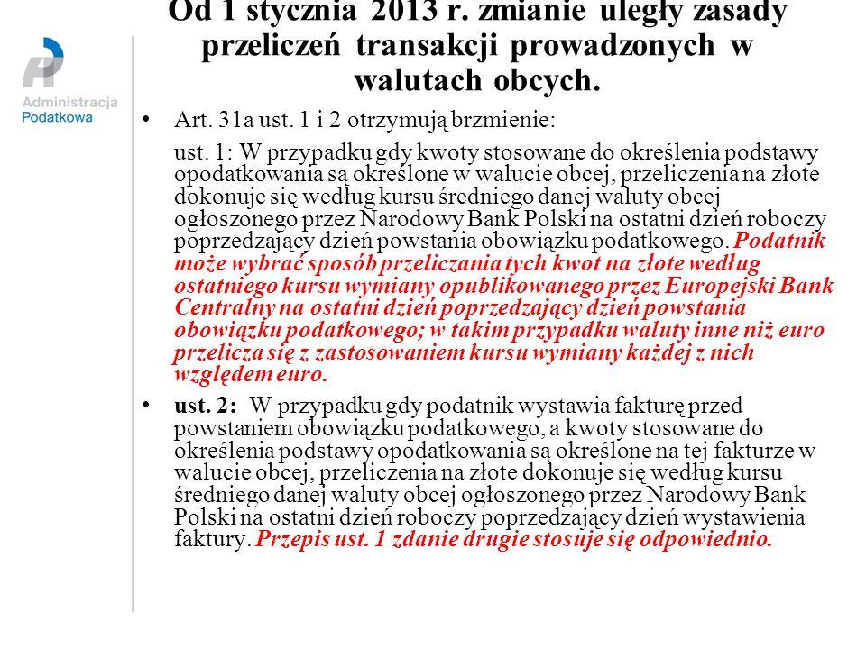 Od 1 stycznia 2013 r. zmianie uległy zasady przeliczeń transakcji prowadzonych w walutach obcych. Art. 31a ust. 1 i 2 otrzymują brzmienie: ust. 1: W p