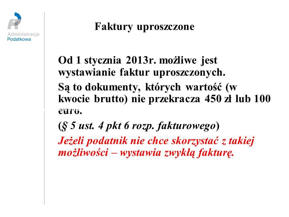 Faktury uproszczone Od 1 stycznia 2013r. możliwe jest wystawianie faktur uproszczonych. Są to dokumenty, których wartość (w kwocie brutto) nie przekra