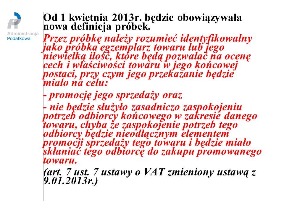 Od 1 kwietnia 2013r. będzie obowiązywała nowa definicja próbek. Przez próbkę należy rozumieć identyfikowalny jako próbka egzemplarz towaru lub jego ni