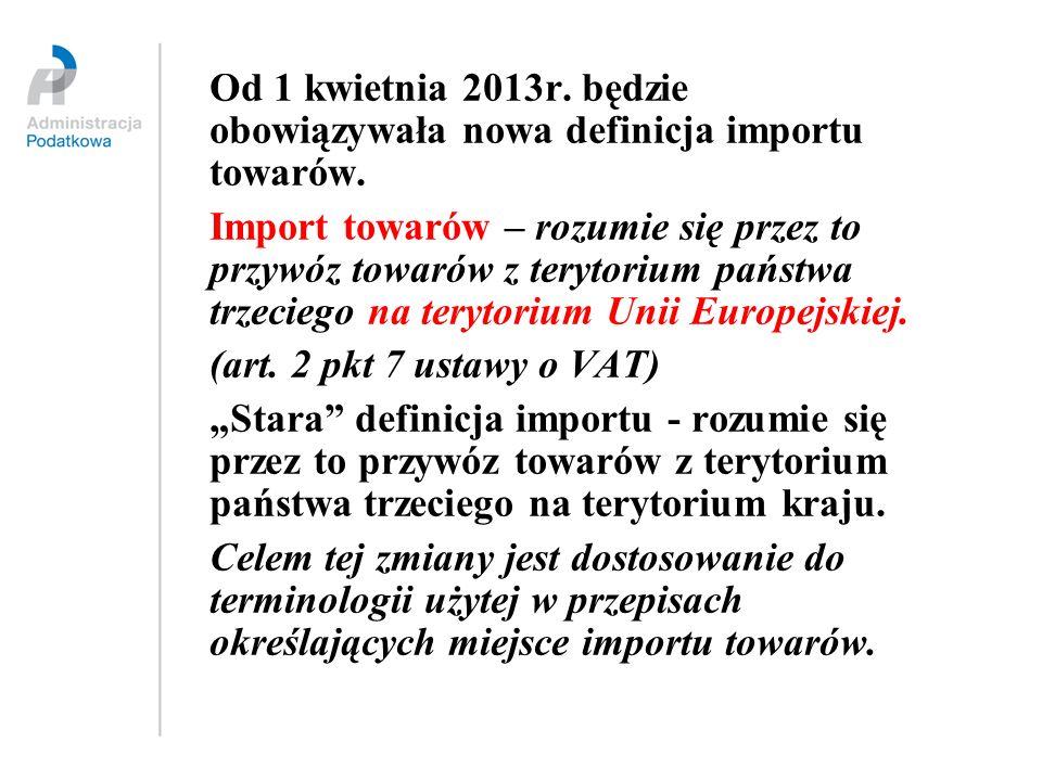 Od 1 kwietnia 2013r. będzie obowiązywała nowa definicja importu towarów. Import towarów – rozumie się przez to przywóz towarów z terytorium państwa tr