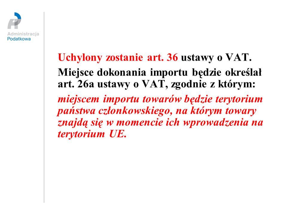 Uchylony zostanie art. 36 ustawy o VAT. Miejsce dokonania importu będzie określał art. 26a ustawy o VAT, zgodnie z którym: miejscem importu towarów bę