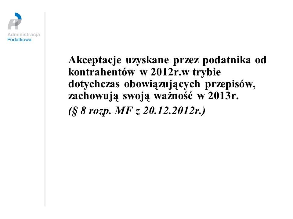 Akceptacje uzyskane przez podatnika od kontrahentów w 2012r.w trybie dotychczas obowiązujących przepisów, zachowują swoją ważność w 2013r. (§ 8 rozp.