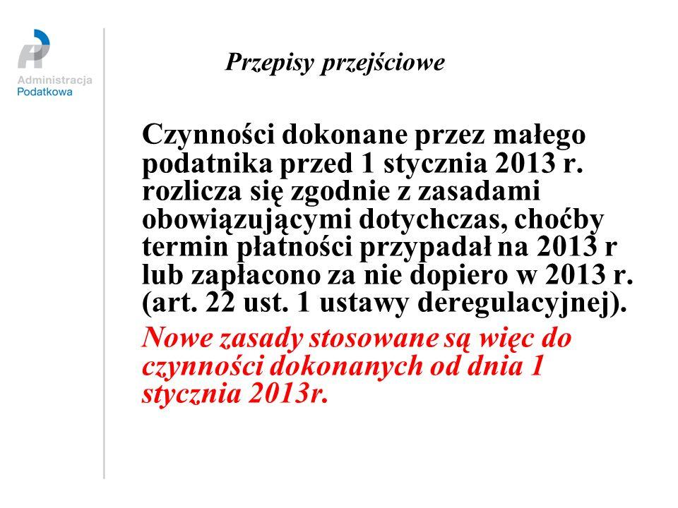 Przepisy przejściowe Czynności dokonane przez małego podatnika przed 1 stycznia 2013 r. rozlicza się zgodnie z zasadami obowiązującymi dotychczas, cho
