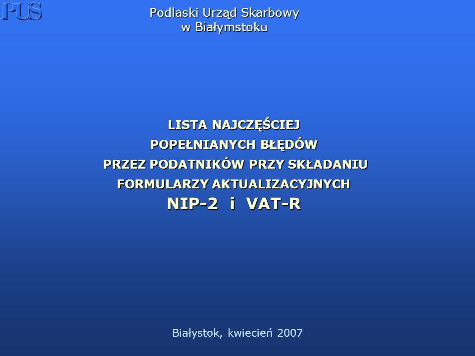Białystok, kwiecień 2007 Podlaski Urząd Skarbowy w Białymstoku LISTA NAJCZĘŚCIEJ POPEŁNIANYCH BŁĘDÓW PRZEZ PODATNIKÓW PRZY SKŁADANIU FORMULARZY AKTUALIZACYJNYCH PRZEZ PODATNIKÓW PRZY SKŁADANIU FORMULARZY AKTUALIZACYJNYCH NIP-2 i VAT-R