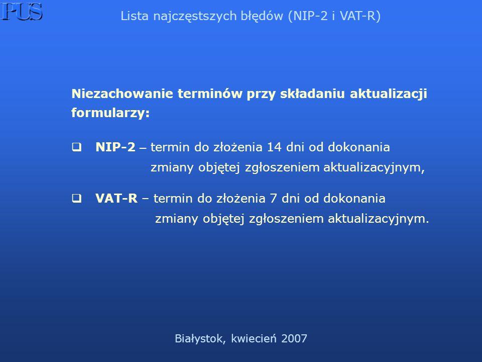 Białystok, kwiecień 2007 Niezachowanie terminów przy składaniu aktualizacji formularzy: NIP-2 – termin do złożenia 14 dni od dokonania zmiany objętej zgłoszeniem aktualizacyjnym, VAT-R – termin do złożenia 7 dni od dokonania zmiany objętej zgłoszeniem aktualizacyjnym.