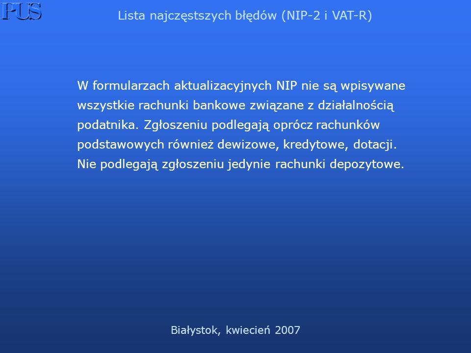 Białystok, kwiecień 2007 Lista najczęstszych błędów (NIP-2 i VAT-R) W formularzach aktualizacyjnych NIP nie są wpisywane wszystkie rachunki bankowe związane z działalnością podatnika.