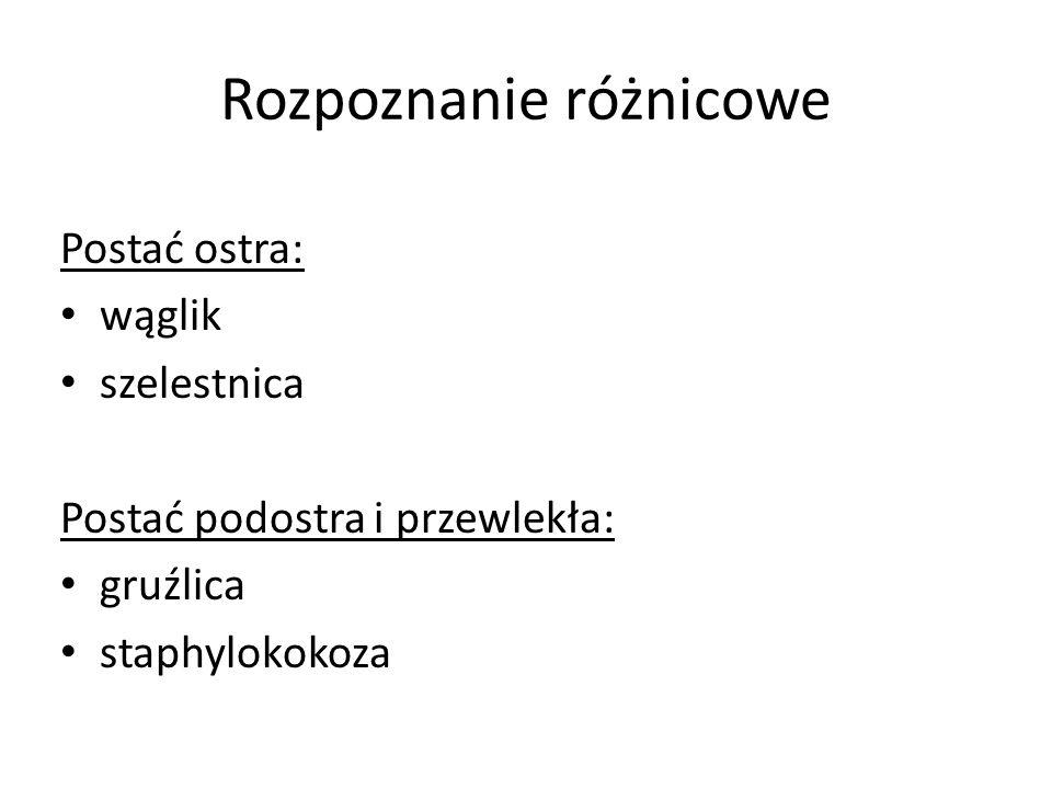 Rozpoznanie różnicowe Postać ostra: wąglik szelestnica Postać podostra i przewlekła: gruźlica staphylokokoza