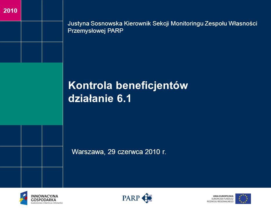 2010 Kontrola beneficjentów działanie 6.1 Justyna Sosnowska Kierownik Sekcji Monitoringu Zespołu Własności Przemysłowej PARP Warszawa, 29 czerwca 2010
